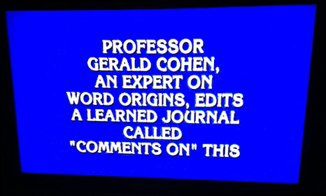 "Professor Gerald Cohen, an expert on word origins, edits a learned journal called ""Comments on"" this"